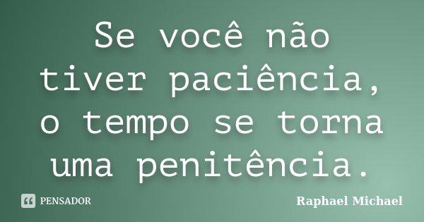 Se você não tiver paciência, o tempo se torna uma penitência.... Frase de Raphael Michael.
