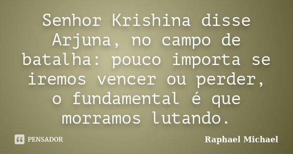 Senhor Krishina disse Arjuna, no campo de batalha: pouco importa se iremos vencer ou perder, o fundamental é que morramos lutando.... Frase de Raphael Michael.