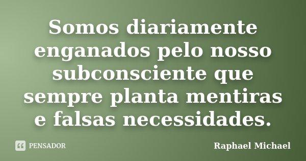 Somos diariamente enganados pelo nosso subconsciente que sempre planta mentiras e falsas necessidades.... Frase de Raphael Michael.