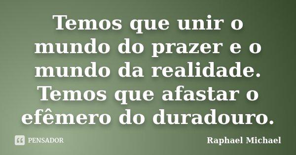 Temos que unir o mundo do prazer e o mundo da realidade. Temos que afastar o efêmero do duradouro.... Frase de Raphael Michael.