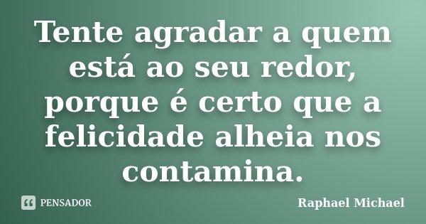 Tente agradar a quem está ao seu redor, porque é certo que a felicidade alheia nos contamina.... Frase de Raphael Michael.