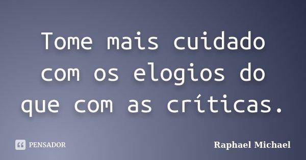 Tome mais cuidado com os elogios do que com as críticas.... Frase de Raphael Michael.