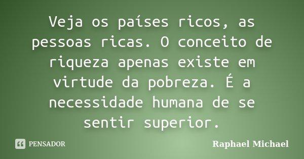 Veja os países ricos, as pessoas ricas. O conceito de riqueza apenas existe em virtude da pobreza. É a necessidade humana de se sentir superior.... Frase de Raphael Michael.