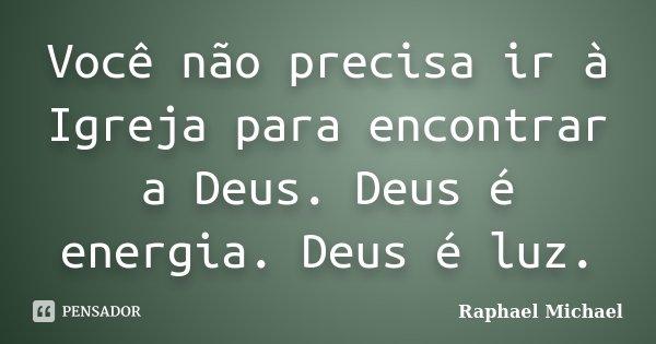 Você não precisa ir à Igreja para encontrar a Deus. Deus é energia. Deus é luz.... Frase de Raphael Michael.
