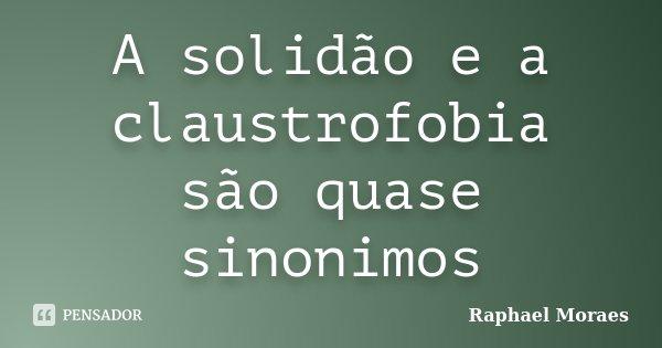 A solidão e a claustrofobia são quase sinonimos... Frase de Raphael Moraes.