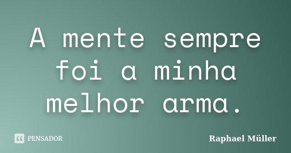 A mente sempre foi a minha melhor arma.... Frase de Raphael Muller.
