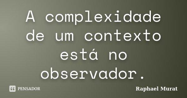 A complexidade de um contexto está no observador.... Frase de Raphael Murat.