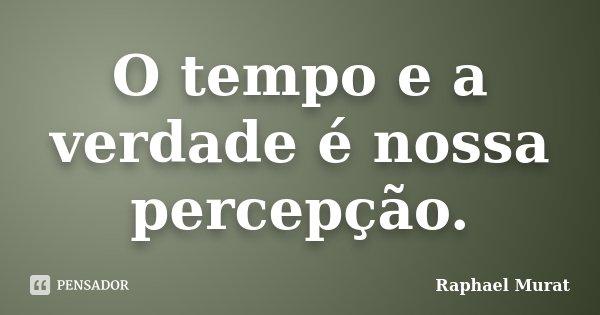 O tempo e a verdade é nossa percepção.... Frase de Raphael Murat.