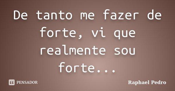 De tanto me fazer de forte, vi que realmente sou forte...... Frase de Raphael Pedro.