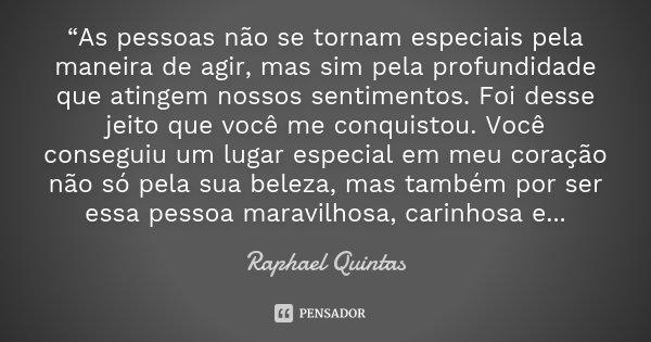 """""""As pessoas não se tornam especiais pela maneira de agir, mas sim pela profundidade que atingem nossos sentimentos. Foi desse jeito que você me conquistou. Você... Frase de Raphael Quintas."""
