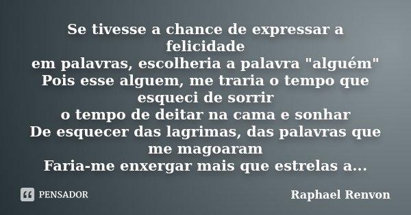 """Se tivesse a chance de expressar a felicidade em palavras, escolheria a palavra """"alguém"""" Pois esse alguem, me traria o tempo que esqueci de sorrir o t... Frase de Raphael Renvon."""