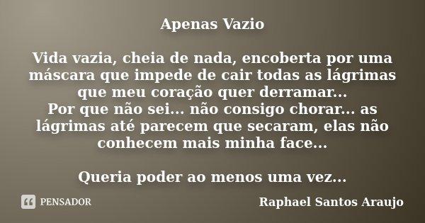 Apenas Vazio vida vazia, cheia de nada, encoberta por uma mascara que impede de cair todas as lagrimas que meu coração quer derramar... Por que não sei... não c... Frase de Raphael Santos Araujo.