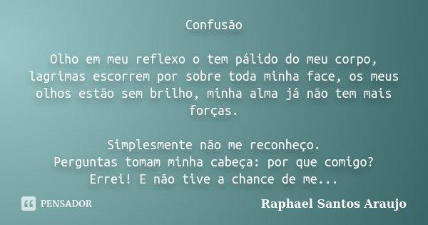 Confusão Olho em meu reflexo o tem pálido do meu corpo, lagrimas escorrem por sobre toda minha face, os meus olhos estão sem brilho, minha alma já não tem mais ... Frase de Raphael Santos Araujo.