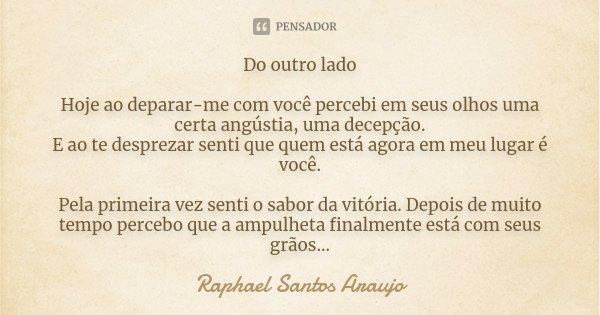 Do outro lado. Hoje ao deparar-me com você percebi em seus olhos uma certa angustia, uma decepção. E ao te desprezar senti que quem está agora em meu lugar é vo... Frase de Raphael Santos Araujo.
