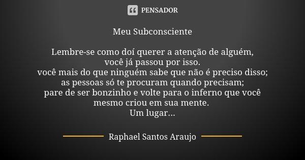 Meu Subconsciente Lembre-se como doí querer a atenção de alguém, você já passou por isso. você mais do que ninguém sabe que não é preciso disso; as pessoas só t... Frase de Raphael Santos Araujo.