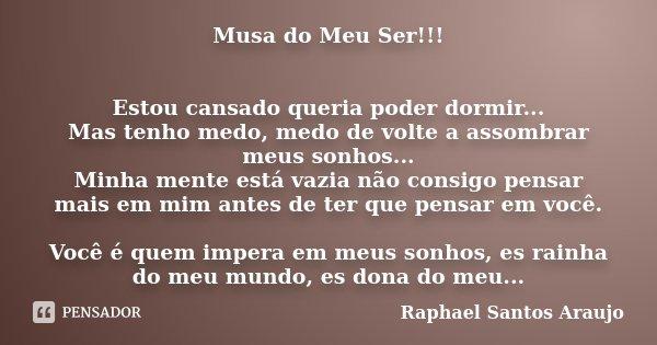 Musa do Meu Ser!!! Estou cansado queria poder dormir... Mas tenho medo, medo de volte a assombrar meus sonhos... Minha mente está vazia não consigo pensar mais ... Frase de Raphael Santos Araujo.