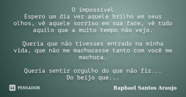O impossível Espero um dia ver aquele brilho em seus olhos, vê aquele sorriso em sua face, vê tudo aquilo que a muito tempo não vejo. Queria que não tivesses en... Frase de Raphael Santos Araujo.
