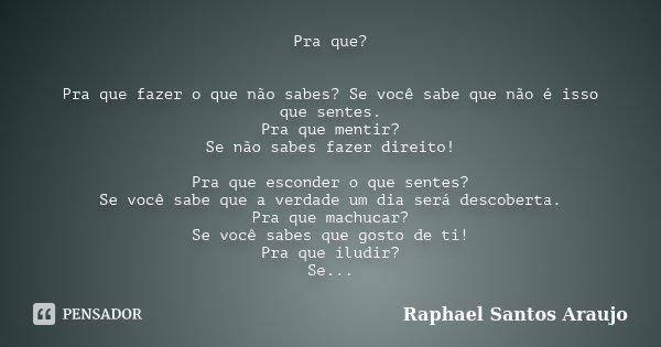 Pra que? Pra que fazer o que não sabes? Se você sabe que não é isso que sentes. Pra que mentir? Se não sabes fazer direito! Pra que esconder o que sentes? Se vo... Frase de Raphael Santos Araujo.