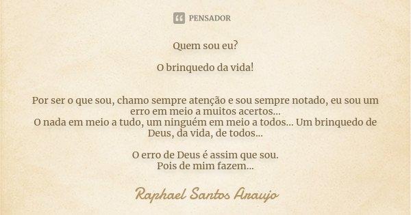 Quem sou eu!!!!! O brinquedo da vida!!! Por ser o que sou, chamo sempre atenção e sou sempre notado, eu sou um erro em meio a muitos acertos... O nada em meio a... Frase de Raphael Santos Araujo.