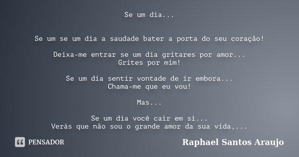 Se um dia... Se um se um dia a saudade bater a porta do seu coração! Deixa-me entrar se um dia gritares por amor... Grites por mim! Se um dia sentir vontade de ... Frase de Raphael Santos Araujo.