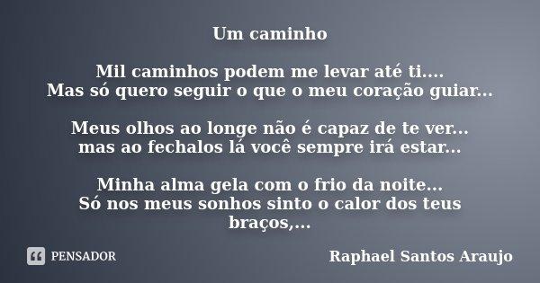 Um caminho Mil caminhos podem me levar até ti.... Mas só quero seguir o que o meu coração guiar... Meus olhos ao longe não é capaz de te ver... mas ao fechalos ... Frase de Raphael Santos Araujo.
