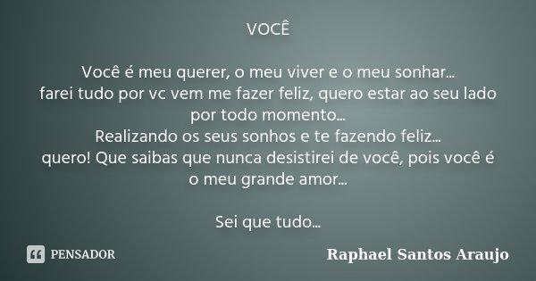 VOCÊ Você é meu querer, o meu viver e o meu sonhar... farei tudo por vc vem me fazer feliz, quero estar ao seu lado por todo momento... Realizando os seus sonho... Frase de Raphael Santos Araujo.