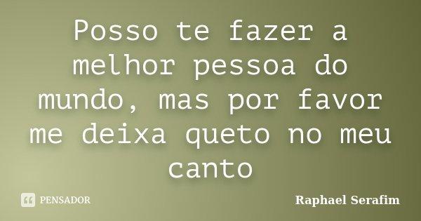 Posso te fazer a melhor pessoa do mundo, mas por favor me deixa queto no meu canto... Frase de Raphael Serafim.