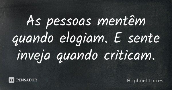 As pessoas mentêm quando elogiam. E sente inveja quando criticam.... Frase de Raphael Torres.