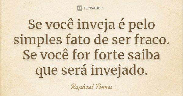 Se você inveja é pelo simples fato de ser fraco. Se você for forte saiba que será invejado.... Frase de Raphael Torres.