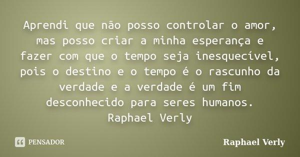 Aprendi que não posso controlar o amor, mas posso criar a minha esperança e fazer com que o tempo seja inesquecível, pois o destino e o tempo é o rascunho da ve... Frase de Raphael Verly.