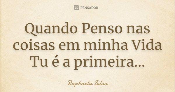 Quando Penso nas coisas em minha Vida Tu é a primeira...... Frase de Raphaela Silva.