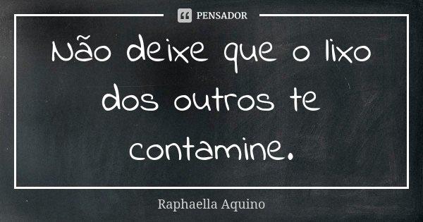 Não deixe que o lixo dos outros te contamine.... Frase de Raphaella Aquino.