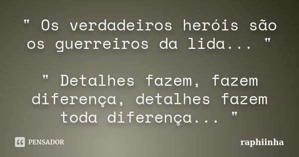 """"""" Os verdadeiros heróis são os guerreiros da lida... """" """" Detalhes fazem, fazem diferença, detalhes fazem toda diferença... """"... Frase de raphiinha."""