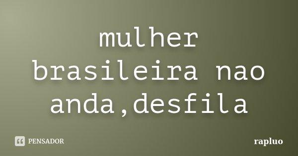 mulher brasileira nao anda,desfila... Frase de rapluo.