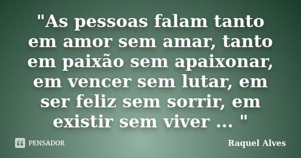 """""""As pessoas falam tanto em amor sem amar, tanto em paixão sem apaixonar, em vencer sem lutar, em ser feliz sem sorrir, em existir sem viver ... """"... Frase de Raquel Alves."""