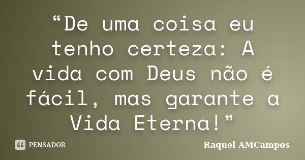 """""""De uma coisa eu tenho certeza: A vida com Deus não é fácil, mas garante a Vida Eterna!""""... Frase de Raquel AMCampos."""