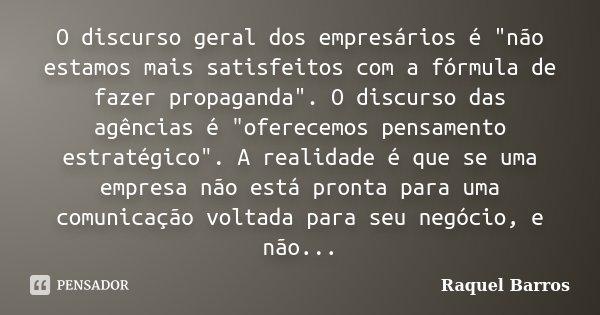 """O discurso geral dos empresários é """"não estamos mais satisfeitos com a fórmula de fazer propaganda"""". O discurso das agências é """"oferecemos pensam... Frase de Raquel Barros."""