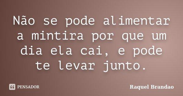 Não se pode alimentar a mintira por que um dia ela cai, e pode te levar junto.... Frase de Raquel Brandao.