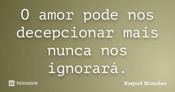 O amor pode nos decepcionar mais nunca nos ignorará.... Frase de Raquel Brandao.