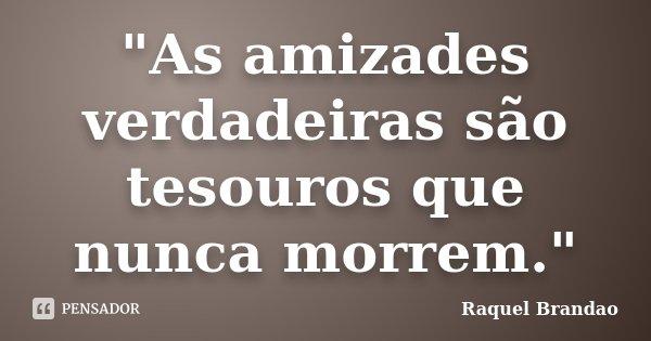 """""""As amizades verdadeiras são tesouros que nunca morrem.""""... Frase de Raquel Brandao."""