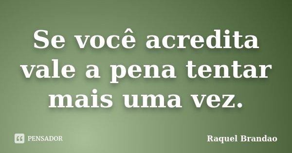 Se você acredita vale a pena tentar mais uma vez.... Frase de Raquel Brandao.