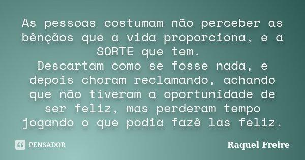 As pessoas costumam não perceber as bênçãos que a vida proporciona, e a SORTE que tem. Descartam como se fosse nada, e depois choram reclamando, achando que não... Frase de Raquel Freire.