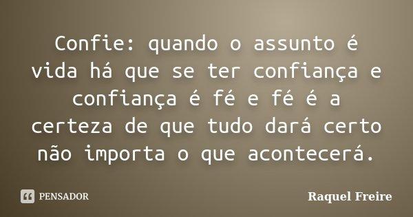 Confie: quando o assunto é vida há que se ter confiança e confiança é fé e fé é a certeza de que tudo dará certo não importa o que acontecerá.... Frase de Raquel Freire.