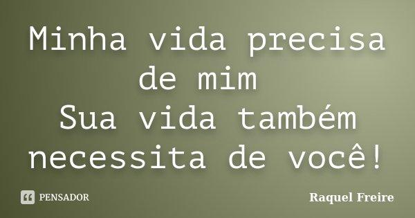 Minha vida precisa de mim Sua vida também necessita de você!... Frase de Raquel Freire.