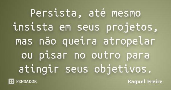 Persista, até mesmo insista em seus projetos, mas não queira atropelar ou pisar no outro para atingir seus objetivos.... Frase de Raquel Freire.