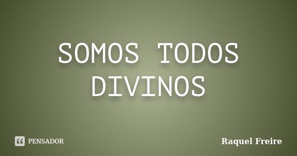SOMOS TODOS DIVINOS... Frase de Raquel Freire.