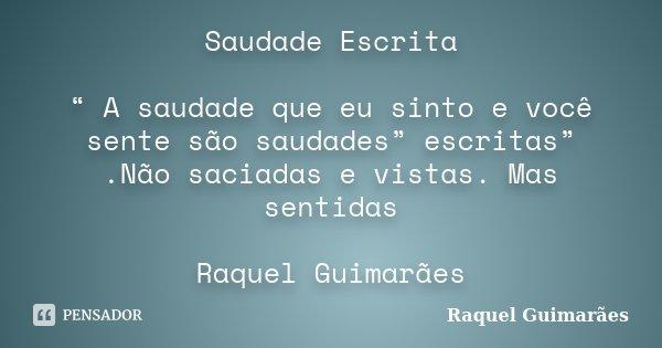 """Saudade Escrita """" A saudade que eu sinto e você sente são saudades"""" escritas"""" .Não saciadas e vistas. Mas sentidas Raquel Guimarães... Frase de Raquel Guimarães."""