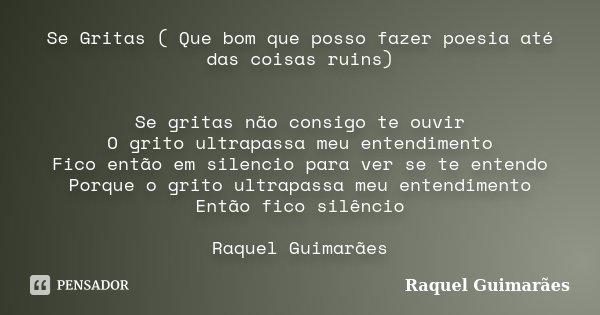 Se Gritas ( Que bom que posso fazer poesia até das coisas ruins) Se gritas não consigo te ouvir O grito ultrapassa meu entendimento Fico então em silencio para ... Frase de Raquel Guimarães.