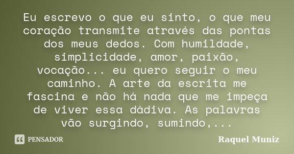 Eu escrevo o que eu sinto, o que meu coração transmite através das pontas dos meus dedos. Com humildade, simplicidade, amor, paixão, vocação... eu quero seguir ... Frase de Raquel Muniz.