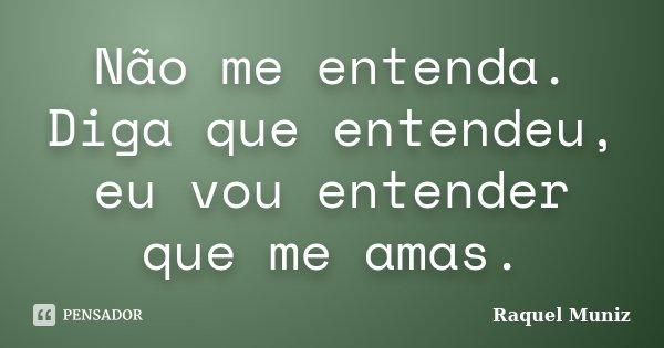 Não me entenda. Diga que entendeu, eu vou entender que me amas.... Frase de Raquel Muniz.